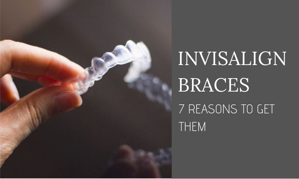Invisalign Braces - 7 Reasons to Get Them